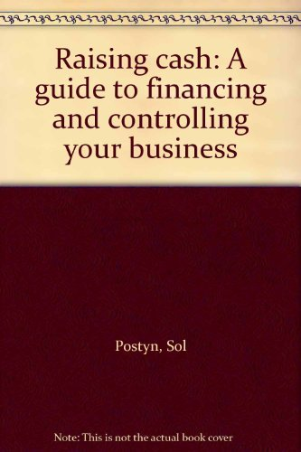 Raising Cash. A Guide to Financing and Controlling Your Business.: Postyn, Sol; Postyn, Jo ...