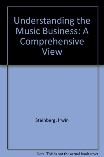Understanding the Music Business: A Comprehensive View: Irwin Steinberg