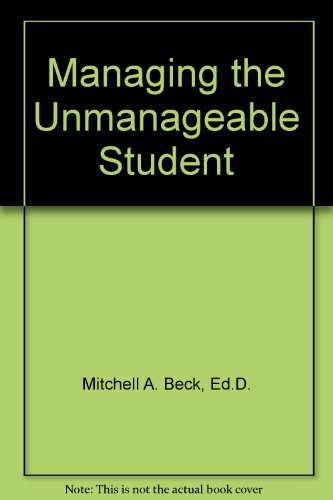 Managing the Unmanageable Student: Mitchell A. Beck, Ed.D., Thomas W. Coleman, Ph.D., David Wineman...