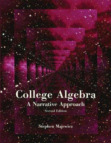 College Algebra: A Narrative Approach (2nd Edition): Stephen Majewicz PhD