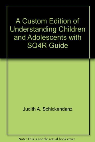 A Custom Edition of Understanding Children and Adolescents with SQ4R Guide: Judith A. Schickendanz,...