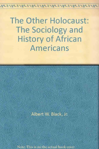 The Other Holocaust -- The Sociology and History of African Americans: Black, Jr. Albert W.