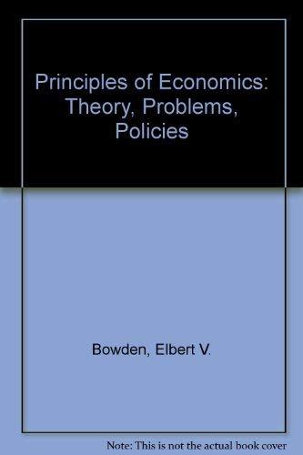 Principles of Economics: Theory, Problems, Policies: Bowden, Elbert V.