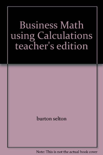 Business Math using Calculations teacher's edition: burton selton