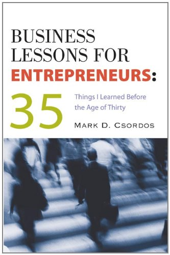 Business Lessons for Entrepreneurs: 35 Things I Learned Before the Age of Thirty: Csordos, Mark D.