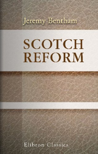 Scotch Reform: Considered, with Reference to the: Jeremy Bentham