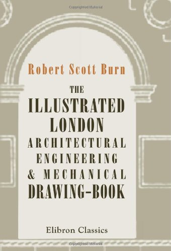 9780543695710: The Illustrated London Architectural, Engineering, & Mechanical Drawing-Book: For the Use of Schools, Students, and Artisans