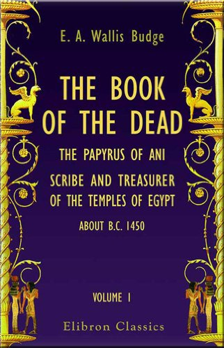 9780543726117: The Book of the Dead: The Papyrus of Ani, Scribe and Treasurer of the Temples of Egypt, about B.C. 1450. In Two Volumes. A Reproduction in Facsimile Edited, with Hieroglyphic Transcript, Translation and Introduction, by E. A. Wallis Budge. Volume 1