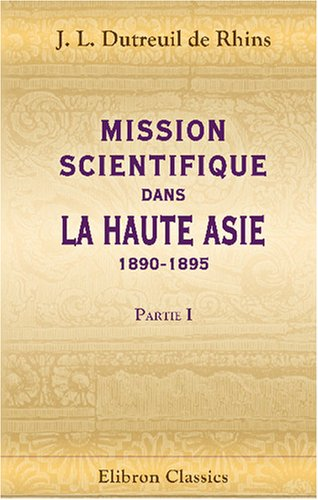 9780543777768: Mission scientifique dans la Haute Asie: 1890-1895: Partie 1: Récit du voyage (19 Février 1891 - 22 Février 1895) (French Edition)