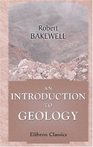 An Introduction to Geology: Intended to Convey a Practical Knowledge of the Science, and Comprising...