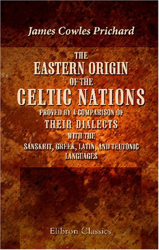 The Eastern Origin of the Celtic Nations Proved by a Comparison of Their Dialects with the Sanskrit...