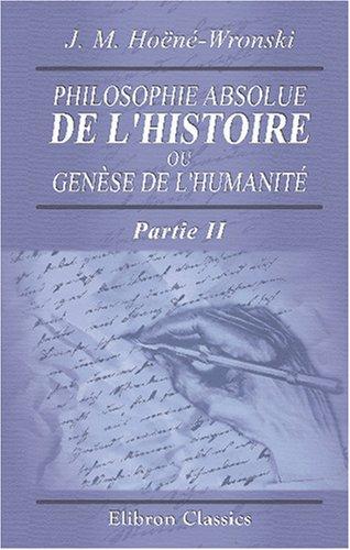 Philosophie absolue de l'histoire, ou Genèse de l'humanité: Historiosophie, ou Science de l...