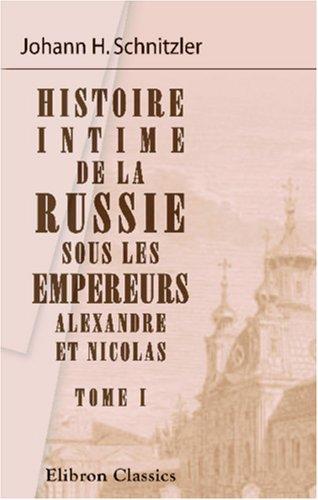 Histoire intime de la Russie sous les empereurs Alexandre et Nicolas: Tome 1 (French Edition): ...