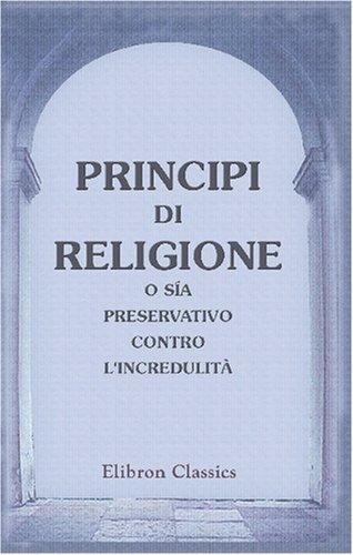 9780543829542: Principi di religione, o s�a Preservativo contro l'incredulit�: Recato dal francese nell' italiano