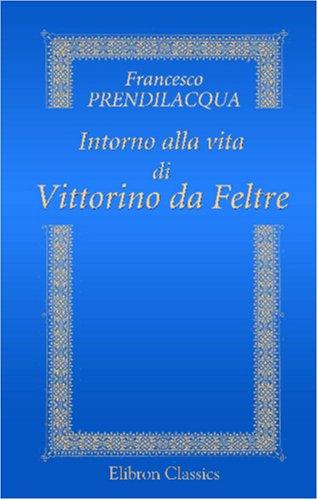 9780543829887: Intorno alla vita di Vittorino da Feltre: Dialogo di Francesco Prendilacqua tradotto e annotato dal professore Giuseppe Brambilla (Italian Edition)