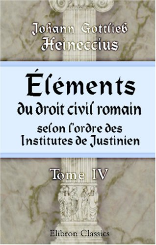 9780543830647: Éléments du droit civil romain, selon l'ordre des Institutes de Justinien: Arrangés suivant une méthode plus utile aux Étudiants. Tome 4 (French Edition)