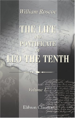 9780543831224: The Life and Pontificate of Leo the Tenth: With Henke's Notes Translated from German into the English, Added to the Last Volume. Volume 1
