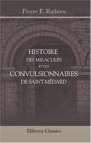 9780543831682: Histoire des miraculés et des convulsionnaires de Saint-Médard: Précédée de la vie du diacre Paris, d'une notice sur Carré de Montgeron