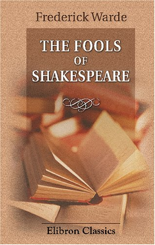 9780543846525: The Fools of Shakespeare: An Interpretation of Their Wit, Wisdom and Personalities