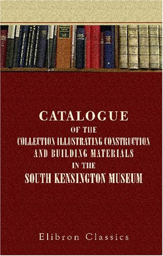 9780543848789: Catalogue of the Collection Illustrating Construction and Building Materials in the South Kensington Museum: Science and Art Department of the Committee of Council on Education