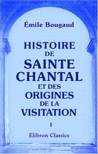 9780543857309: Histoire de Sainte Chantal et des origines de la visitation: Tome 1