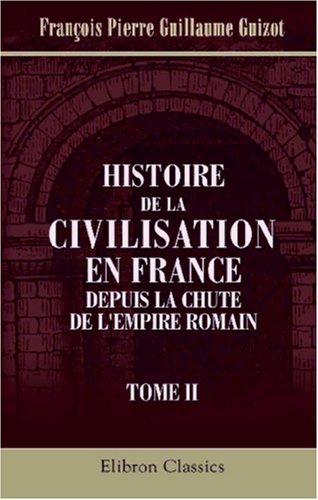 Histoire de la civilisation en France depuis la chute de l'Empire Romain: Tome 2 (French ...