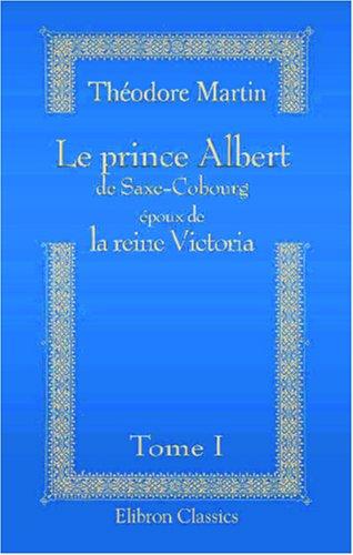 9780543862211: Le prince Albert de Saxe-Cobourg époux de la reine Victoria: D'après leurs lettres, journaux, mémoires, etc. Extraits de l'ouvrage de Sir Théodore ... par Augustus Craven. Tome 1 (French Edition)
