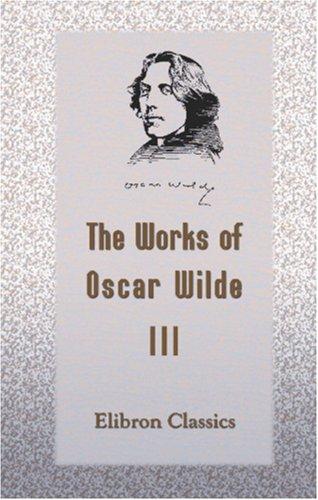 The Works of Oscar Wilde: Volume 3: Oscar O\\\'Flahertie Wills