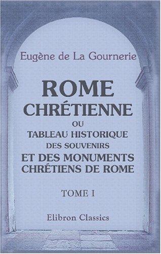 9780543867926: Rome chrétienne, ou Tableau historique des souvenirs et des monuments chrétiens de Rome: Tome 1