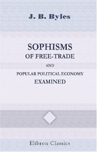 Sophisms of Free-Trade and Popular Political Economy Examined: John Barnard Byles
