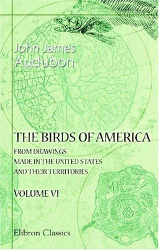 The Birds of America from Drawings Made in the United States and Their Territories: Volume 6 (0543875849) by John James Audubon