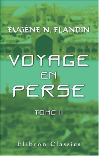 Voyage en Perse de mm. Eug?ne Flandin, peintre, et Pascal Coste, architecte, attach?s a l'...