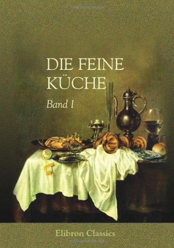 9780543885586: Die feine K�che: Vollst�ndiges Lehr- und Handbuch der Kochkunst, K�chenb�ckerei und Einmachekunst in ihrem ganzen Umfange. Herausgegeben von Julius Gouff� (1807 - ?). Band I