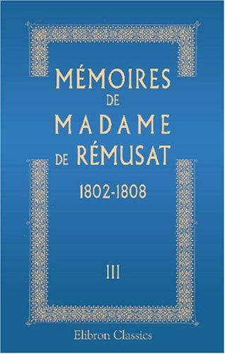 Mémoires de madame de Rémusat: 1802-1808. Publiés par son petit-fils Paul de Rémusat. Tome 3 (...