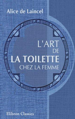 L'art de la toilette chez la femme: Alice de Laincel