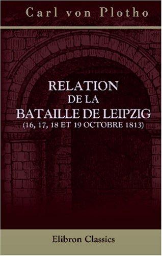 9780543933416: Relation de la bataille de Leipzig (16, 17, 18 et 19 octobre 1813): Traduite de l\'allemand par m. Philippe Himly