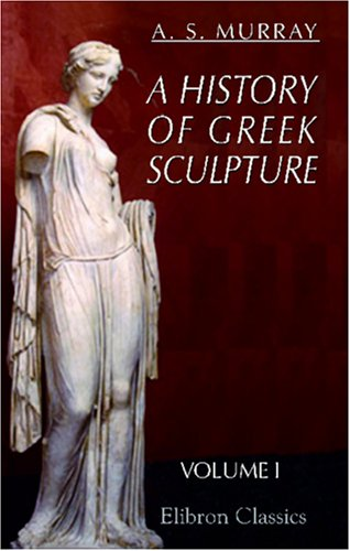 9780543940162: A History of Greek Sculpture: Volume 1. From the Earliest Times down to the Age of Pheidias