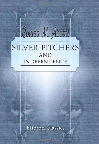 Silver Pitchers; and Independence: a Centennial Love Story (9780543940902) by Alcott, Louisa May