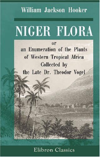 9780543947208: Niger Flora; or, an Enumeration of the Plants of Western Tropical Africa: Collected by the Late Dr. Theodor Vogel, Botanist to the Voyage of the ... Britannic Majesty to the River Niger in 1841