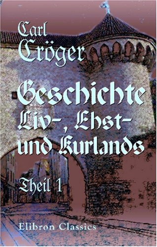 Geschichte Liv-, Ehst-und Kurlands: Theil 1: 1159-1346 (German Edition): Carl Crà ger