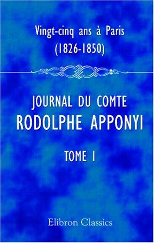 9780543952295: Vingt-cinq ans à Paris, 1826-1850: Journal du comte Rodolphe Apponyi, attaché à l'ambassade d'Autriche-Hongrie à Paris. Publié par Ernest Daudet. Tome 1. 1826-1830
