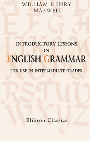 Introductory Lessons in English Grammar: For Use: William Henry Maxwell