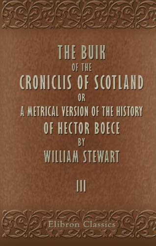 9780543961778: The Buik of the Croniclis of Scotland: Or, a Metrical Version of the History of Hector Boece by William Stewart. Volume 3