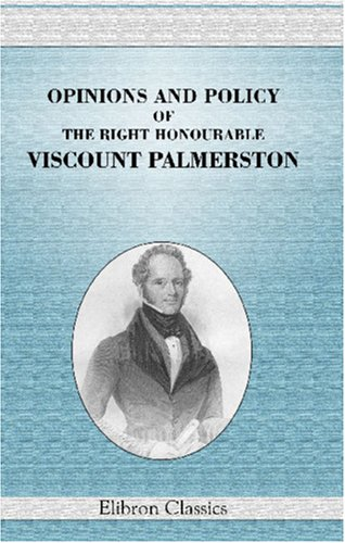 Opinions and Policy of the Right Honourable Viscount Palmerston, as Minister, Diplomatist, and ...