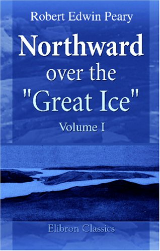 "Northward over the ""Great Ice"": A Narrative of Life and Work along the Shores and upon the ..."