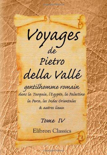 9780543969217: Voyages de Pietro della Vallé, gentilhomme romain, dans la Turquie, l'Egypte, la Palestine, la Perse, les Indes Orientales, & autres lieux: Tome 4 (French Edition)