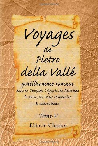 9780543969255: Voyages de Pietro della Vall�, gentilhomme romain, dans la Turquie, l'Egypte, la Palestine, la Perse, les Indes Orientales, & autres lieux: Tome 5