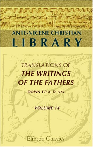 9780543972057: Ante-Nicene Christian Library: Translations of the Writings of the Fathers down to A.D. 325. Volume 14: The Writings of Methodius, Alexander of Lycopolis, Peter of Alexandria, and Several fragments