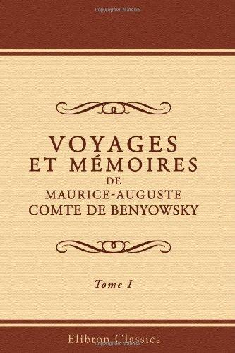 9780543972552: Voyages et Mémoires de Maurice-Auguste, Comte de Benyowsky: Contenant ses opérations militaires en Pologne, son exil au Kamchatka, son évasion et son ... Japon, à Formose, à Canton en Chine. Tome 1