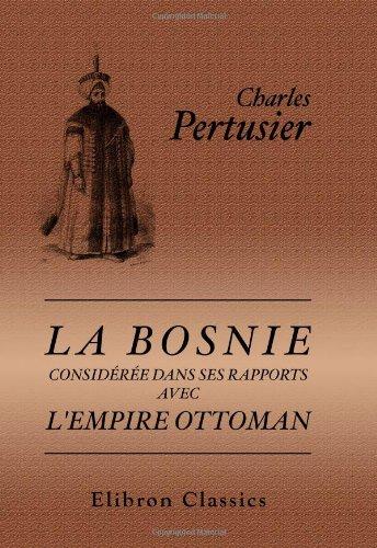 9780543973948: La Bosnie consid�r�e dans ses rapports avec l'Empire Ottoman: Tableau politique et moral de l'Empire Ottoman